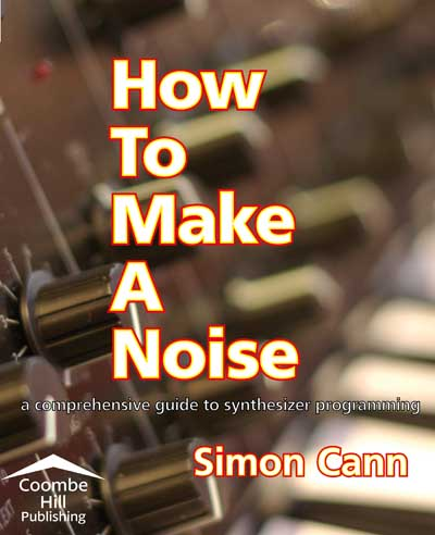 How to Make a Noise: a Comprehensive Guide to Synthesizer Programming by Simon Cann