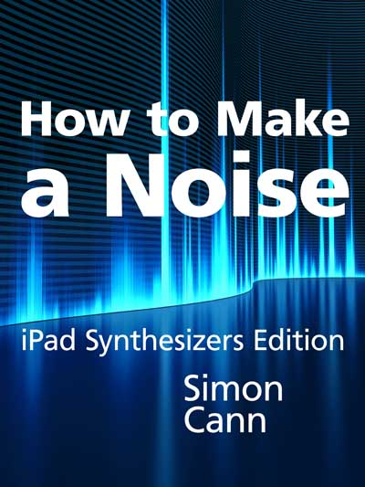 How to Make a Noise: iPad Synthesizers Edition by Simon Cann