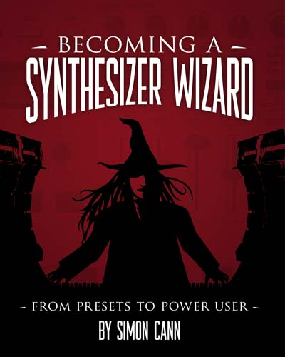 Becoming a Synthesizer Wizard: From Presets to Power User by Simon Cann